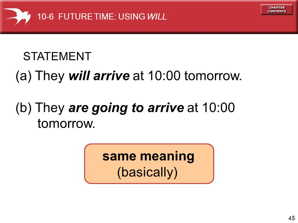 45 (a) They will arrive at 10:00 tomorrow. (b) They are going to arrive at 10:00 tomorrow. same meaning (basically) STATEMENT 10-6 FUTURE TIME: USING