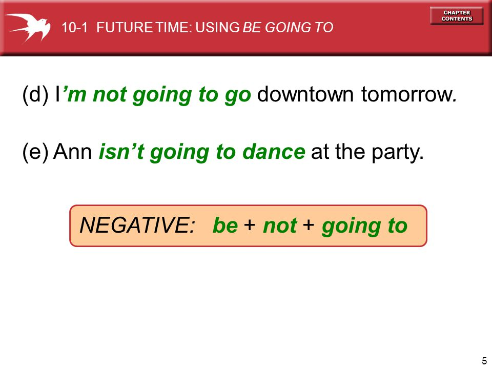 5 (d) Im not going to go downtown tomorrow. (e) Ann isnt going to dance at the party. NEGATIVE: be + not + going to 10-1 FUTURE TIME: USING BE GOING T