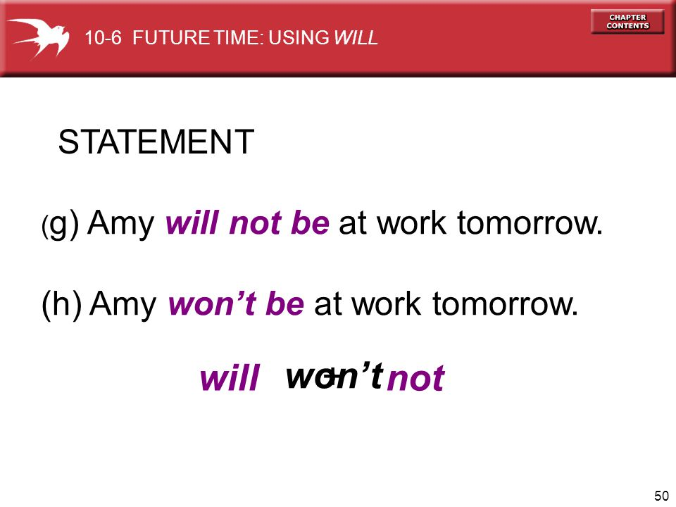 50 STATEMENT ( g) Amy will not be at work tomorrow. (h) Amy wont be at work tomorrow. wont will + not 10-6 FUTURE TIME: USING WILL