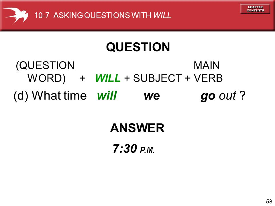 58 (d) What time will we go out ? ANSWER 7:30 P.M. QUESTION 10-7 ASKING QUESTIONS WITH WILL (QUESTION MAIN WORD) + WILL + SUBJECT + VERB