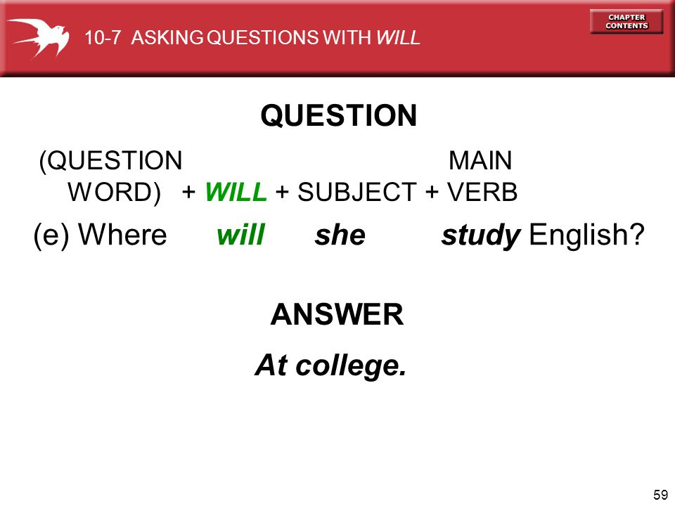 59 (e) Where will she study English? ANSWER At college. QUESTION 10-7 ASKING QUESTIONS WITH WILL (QUESTION MAIN WORD) + WILL + SUBJECT + VERB