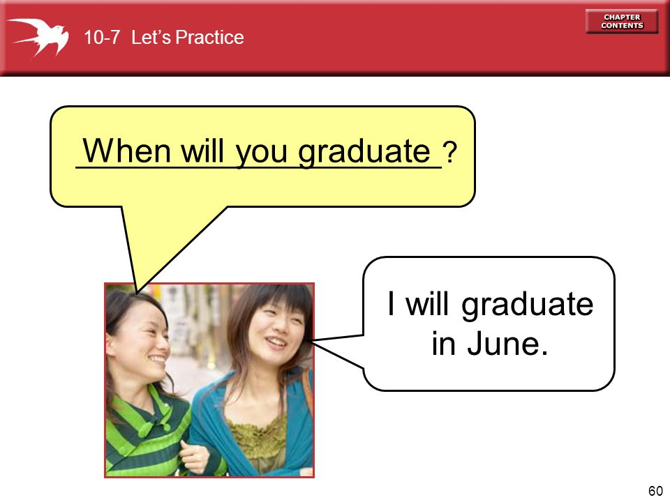 60 10-7 Lets Practice When will you graduate I will graduate in June. ______________________?