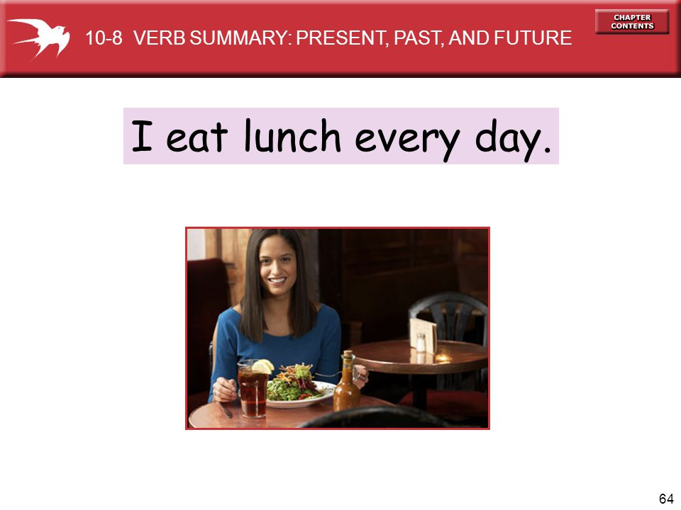 64 I eat lunch every day. 10-8 VERB SUMMARY: PRESENT, PAST, AND FUTURE