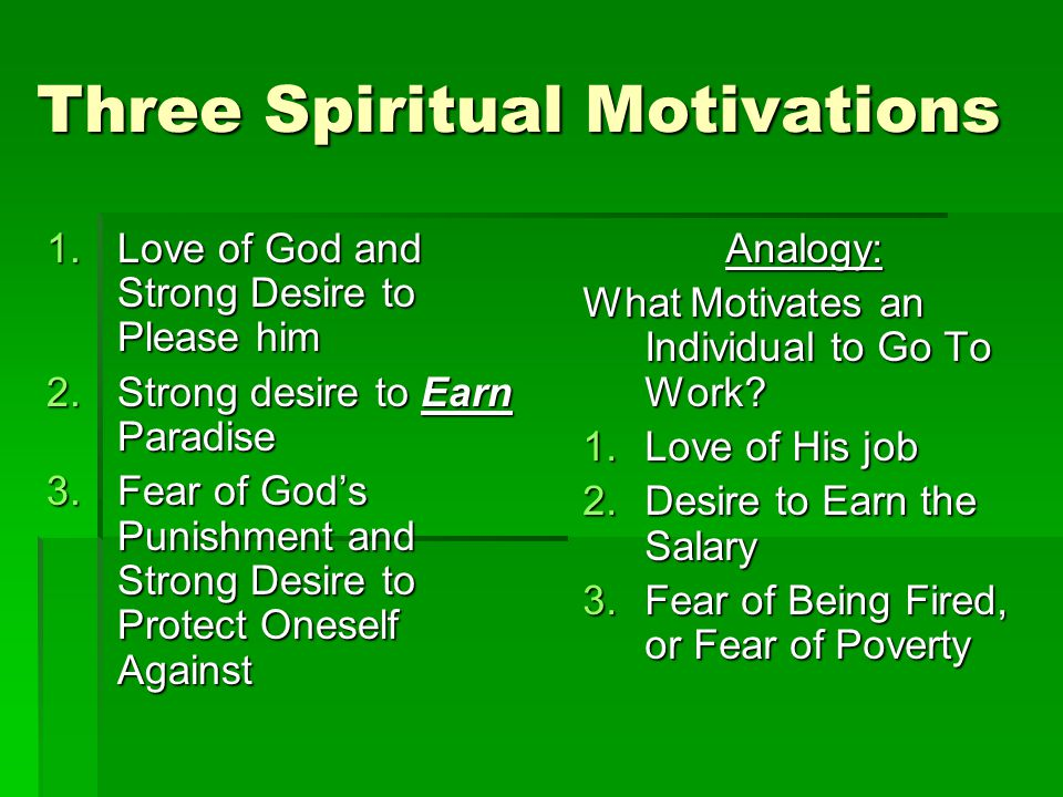 Three Spiritual Motivations 1.Love of God and Strong Desire to Please him 2.Strong desire to Earn Paradise 3.Fear of Gods Punishment and Strong Desire to Protect Oneself Against Analogy: What Motivates an Individual to Go To Work.