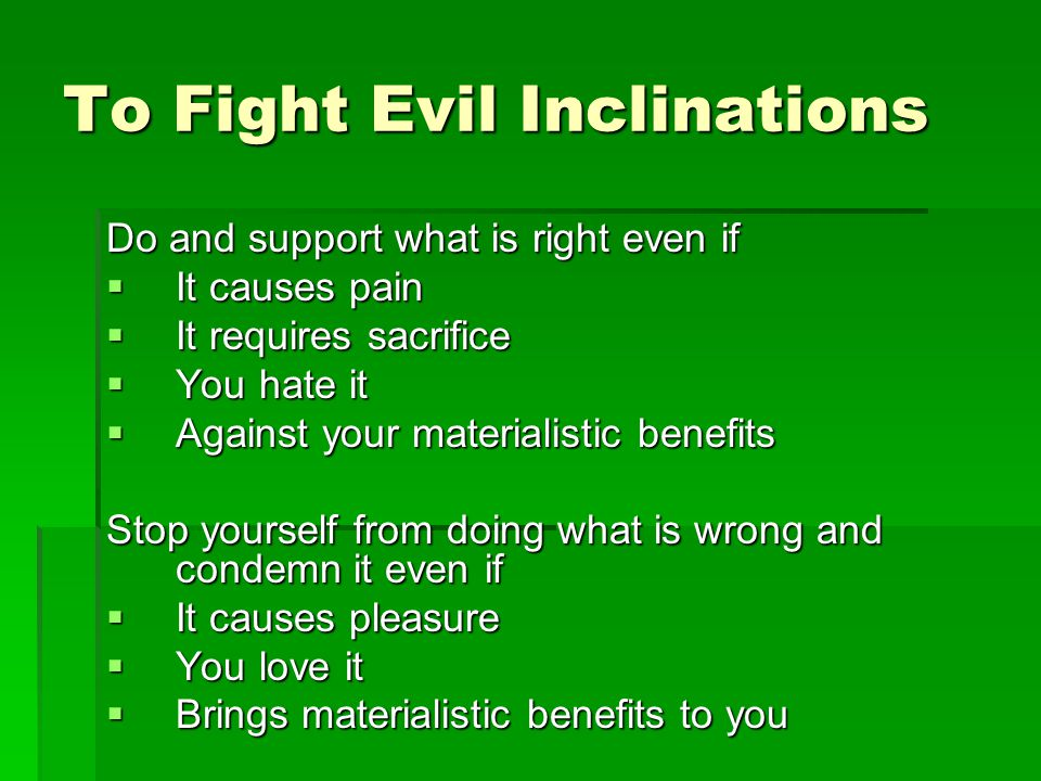 To Fight Evil Inclinations Do and support what is right even if It causes pain It causes pain It requires sacrifice It requires sacrifice You hate it You hate it Against your materialistic benefits Against your materialistic benefits Stop yourself from doing what is wrong and condemn it even if It causes pleasure It causes pleasure You love it You love it Brings materialistic benefits to you Brings materialistic benefits to you