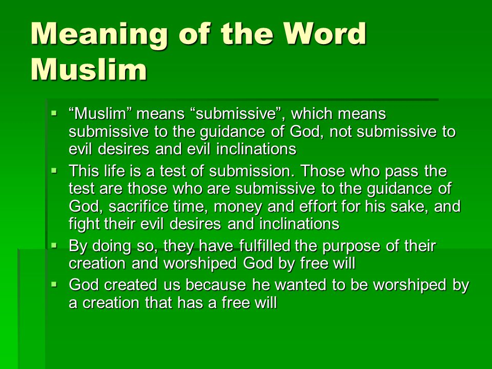 Meaning of the Word Muslim Muslim means submissive, which means submissive to the guidance of God, not submissive to evil desires and evil inclinations Muslim means submissive, which means submissive to the guidance of God, not submissive to evil desires and evil inclinations This life is a test of submission.