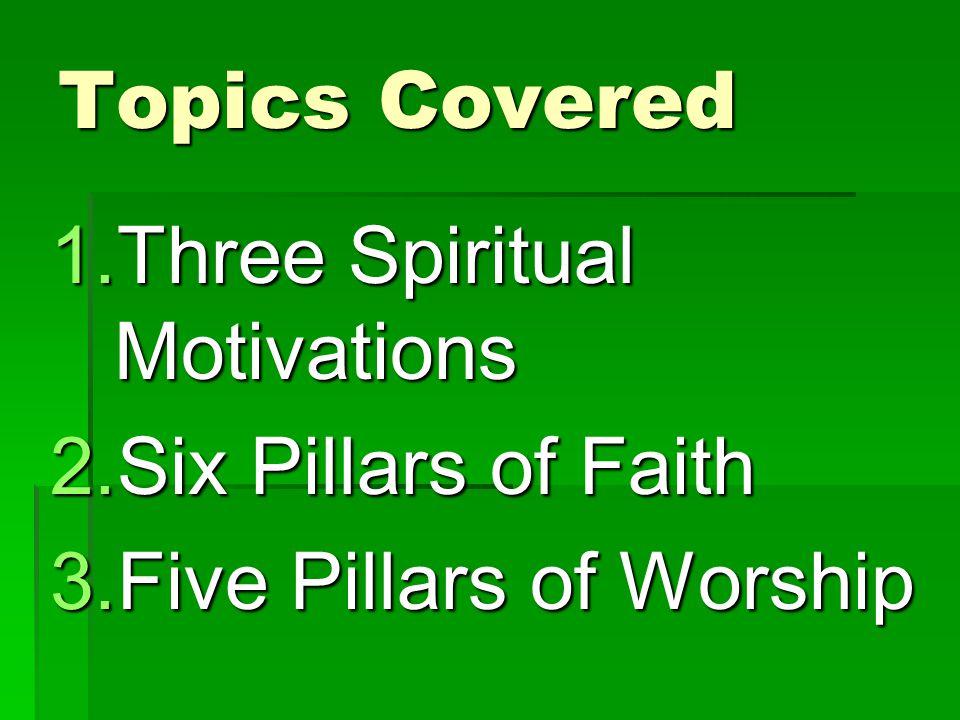 Topics Covered 1.Three Spiritual Motivations 2.Six Pillars of Faith 3.Five Pillars of Worship