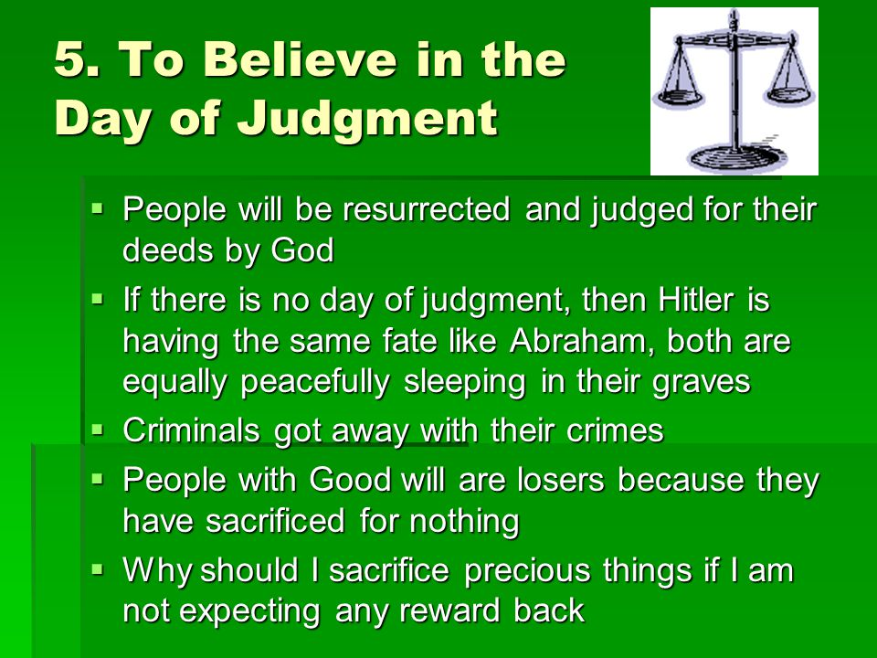 5. To Believe in the Day of Judgment People will be resurrected and judged for their deeds by God People will be resurrected and judged for their deed