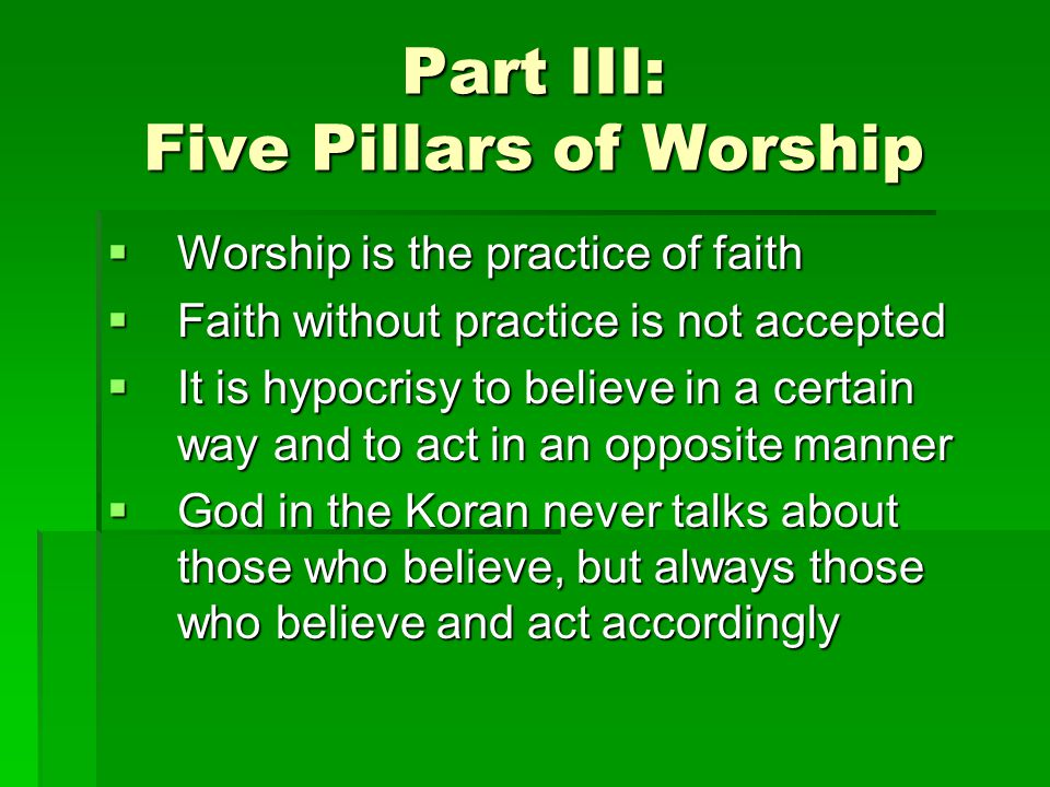 Part III: Five Pillars of Worship Worship is the practice of faith Worship is the practice of faith Faith without practice is not accepted Faith without practice is not accepted It is hypocrisy to believe in a certain way and to act in an opposite manner It is hypocrisy to believe in a certain way and to act in an opposite manner God in the Koran never talks about those who believe, but always those who believe and act accordingly God in the Koran never talks about those who believe, but always those who believe and act accordingly