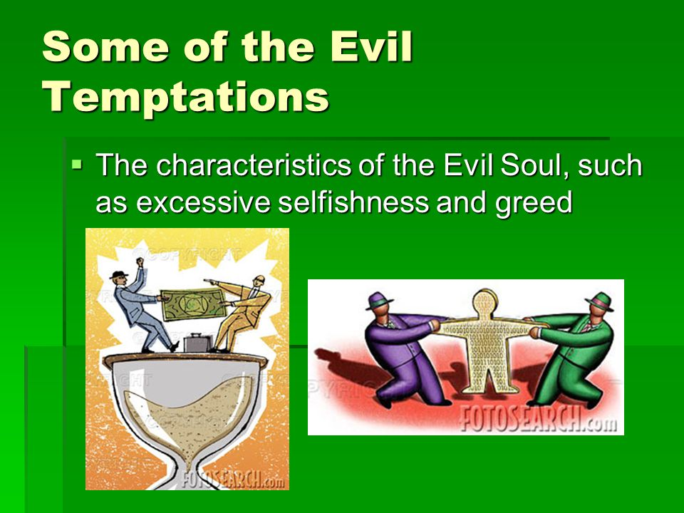 Some of the Evil Temptations The characteristics of the Evil Soul, such as excessive selfishness and greed The characteristics of the Evil Soul, such as excessive selfishness and greed