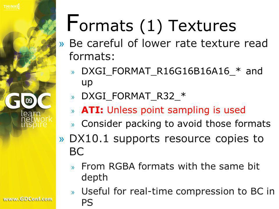 F ormats (1) Textures »Be careful of lower rate texture read formats: » DXGI_FORMAT_R16G16B16A16_* and up » DXGI_FORMAT_R32_* » ATI: Unless point samp