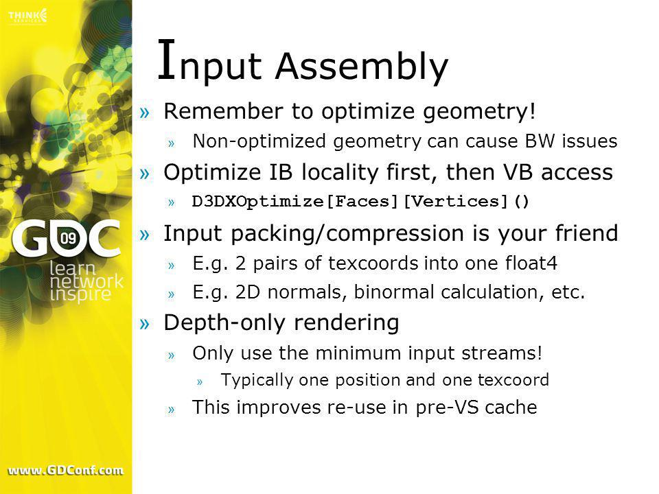 I nput Assembly »Remember to optimize geometry! » Non-optimized geometry can cause BW issues »Optimize IB locality first, then VB access » D3DXOptimiz