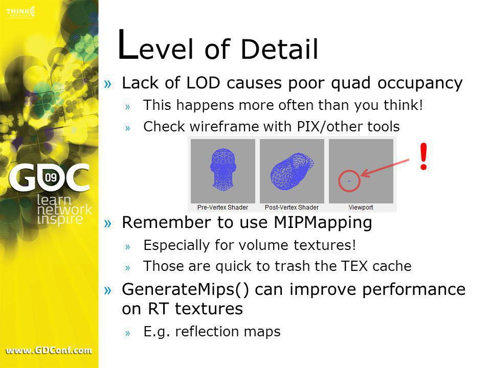 L evel of Detail »Lack of LOD causes poor quad occupancy » This happens more often than you think! » Check wireframe with PIX/other tools »Remember to