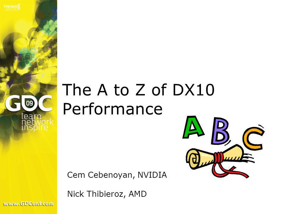 The A to Z of DX10 Performance Cem Cebenoyan, NVIDIA Nick Thibieroz, AMD