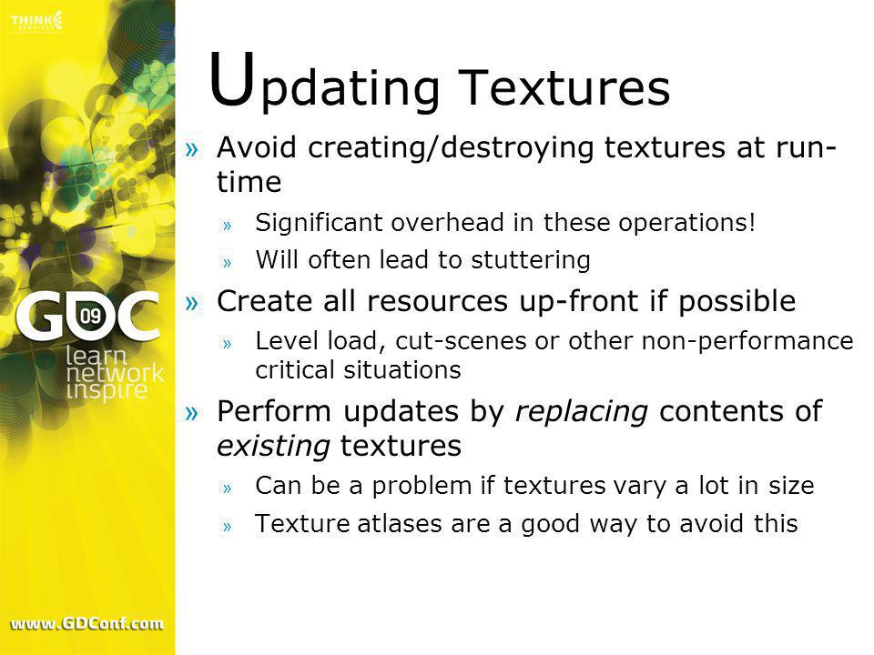 U pdating Textures »Avoid creating/destroying textures at run- time » Significant overhead in these operations! » Will often lead to stuttering »Creat
