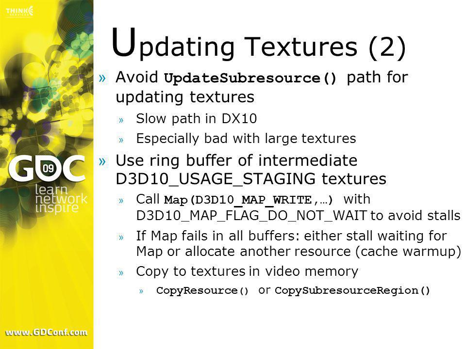 U pdating Textures (2) Avoid UpdateSubresource() path for updating textures » Slow path in DX10 » Especially bad with large textures »Use ring buffer