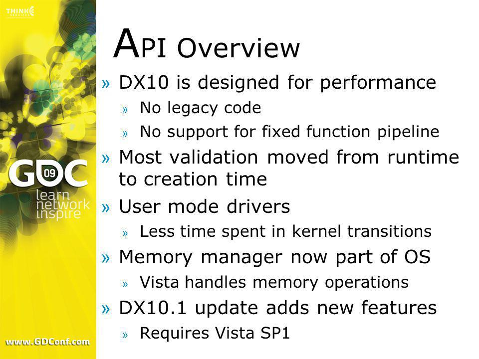 A PI Overview »DX10 is designed for performance » No legacy code » No support for fixed function pipeline »Most validation moved from runtime to creat