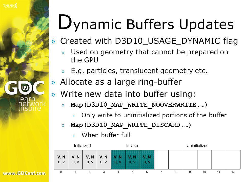 D ynamic Buffers Updates »Created with D3D10_USAGE_DYNAMIC flag » Used on geometry that cannot be prepared on the GPU » E.g. particles, translucent ge