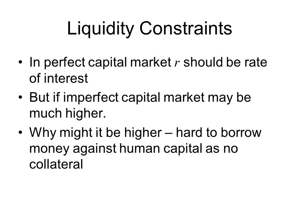 Liquidity Constraints In perfect capital market r should be rate of interest But if imperfect capital market may be much higher.