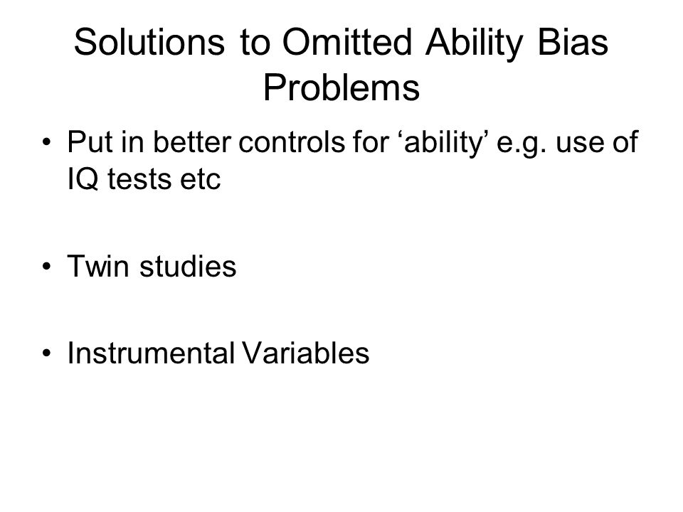 Solutions to Omitted Ability Bias Problems Put in better controls for ability e.g.