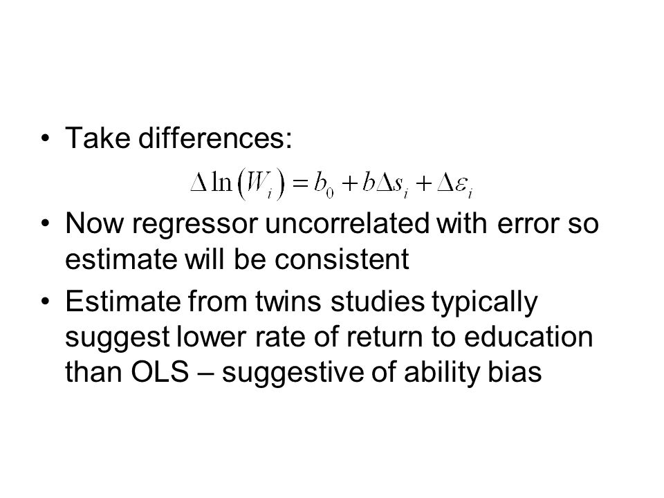 Take differences: Now regressor uncorrelated with error so estimate will be consistent Estimate from twins studies typically suggest lower rate of return to education than OLS – suggestive of ability bias