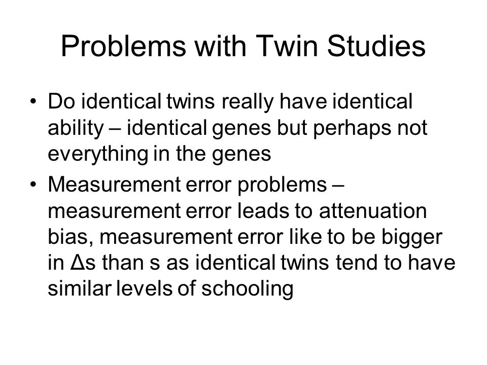 Problems with Twin Studies Do identical twins really have identical ability – identical genes but perhaps not everything in the genes Measurement error problems – measurement error leads to attenuation bias, measurement error like to be bigger in Δs than s as identical twins tend to have similar levels of schooling