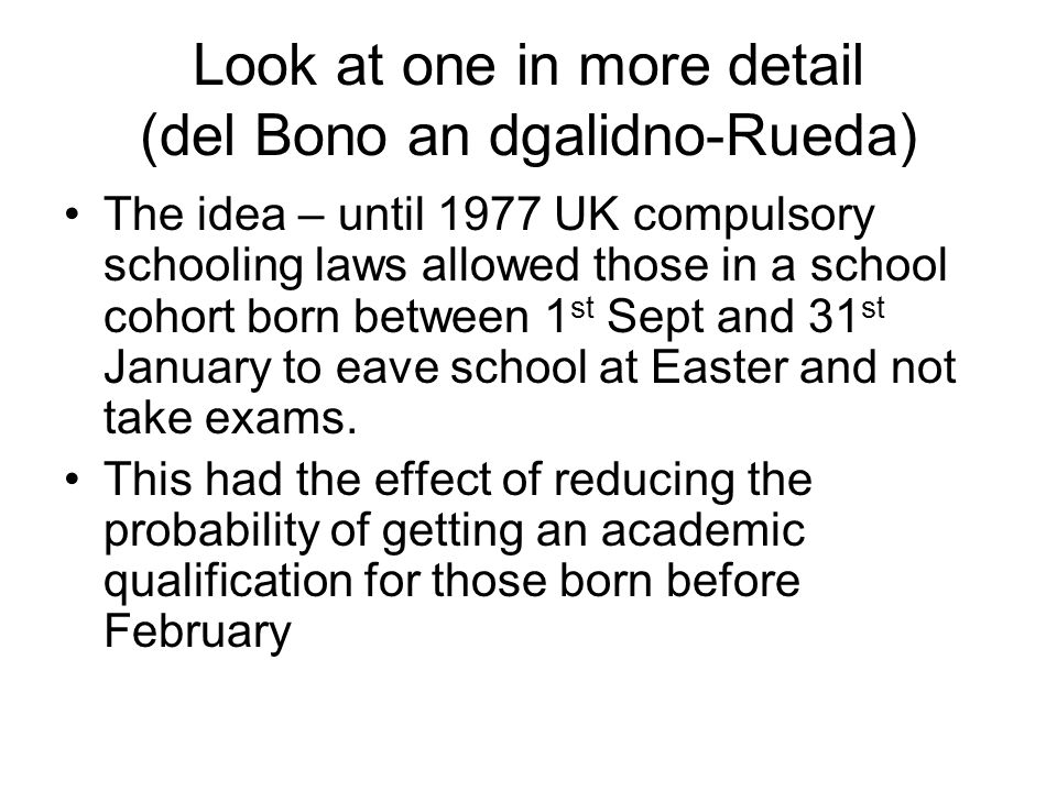 Look at one in more detail (del Bono an dgalidno-Rueda) The idea – until 1977 UK compulsory schooling laws allowed those in a school cohort born between 1 st Sept and 31 st January to eave school at Easter and not take exams.