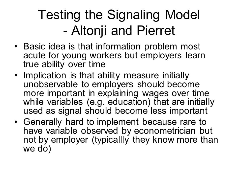 Testing the Signaling Model - Altonji and Pierret Basic idea is that information problem most acute for young workers but employers learn true ability over time Implication is that ability measure initially unobservable to employers should become more important in explaining wages over time while variables (e.g.