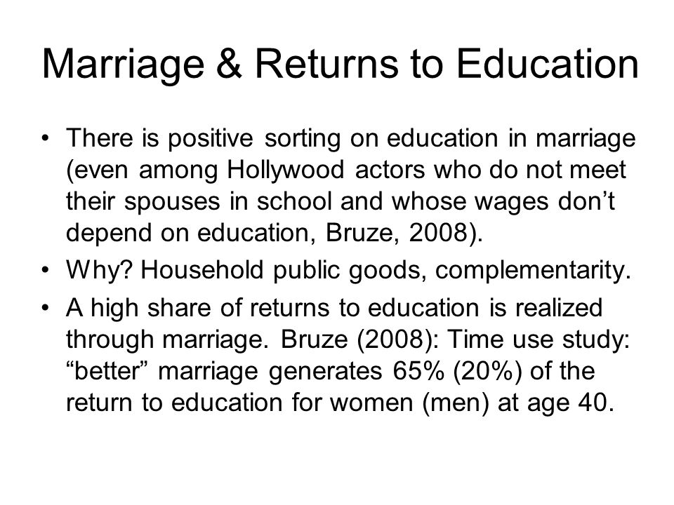 Marriage & Returns to Education There is positive sorting on education in marriage (even among Hollywood actors who do not meet their spouses in school and whose wages dont depend on education, Bruze, 2008).