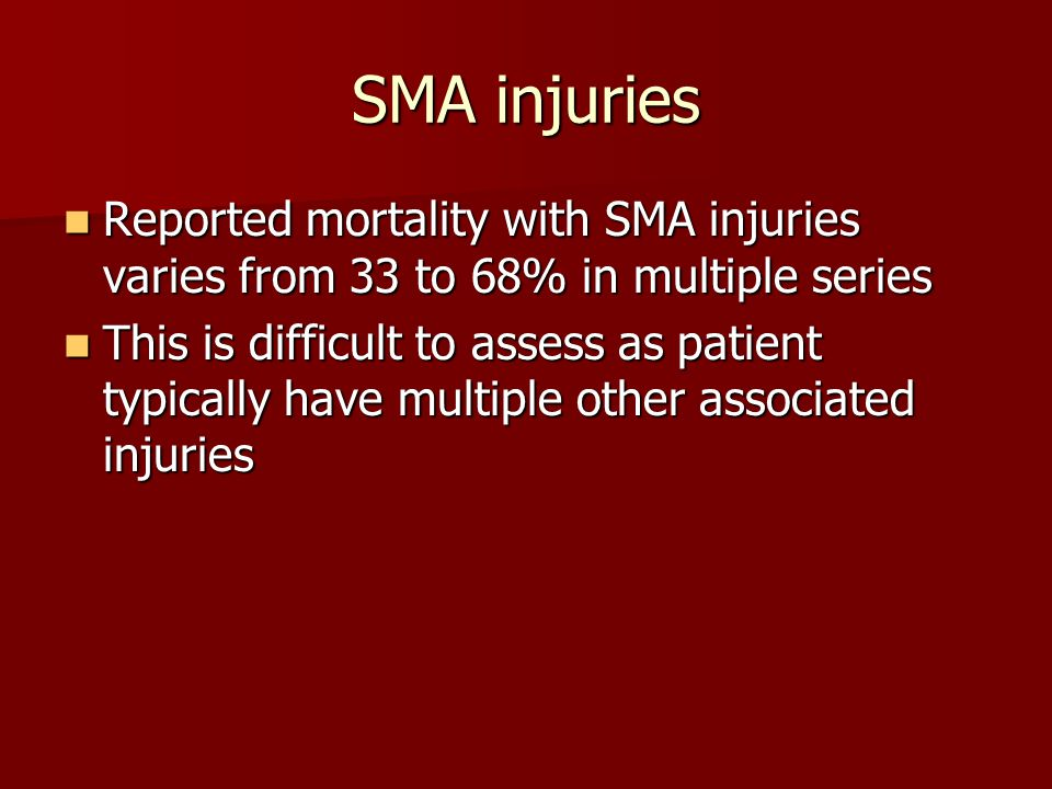 SMA injuries Reported mortality with SMA injuries varies from 33 to 68% in multiple series Reported mortality with SMA injuries varies from 33 to 68%