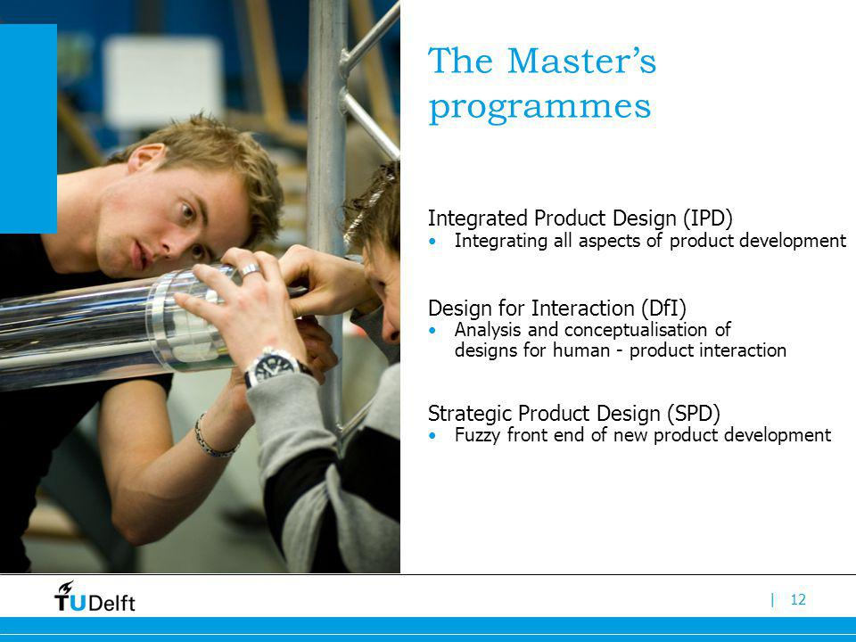 |12 The Masters programmes Integrated Product Design (IPD) Integrating all aspects of product development Design for Interaction (DfI) Analysis and conceptualisation of designs for human - product interaction Strategic Product Design (SPD) Fuzzy front end of new product development