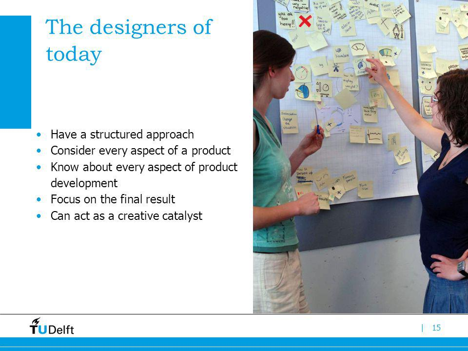 |15 The designers of today Have a structured approach Consider every aspect of a product Know about every aspect of product development Focus on the final result Can act as a creative catalyst