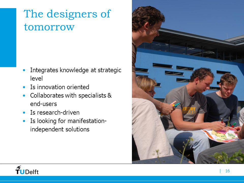 |16 The designers of tomorrow Integrates knowledge at strategic level Is innovation oriented Collaborates with specialists & end-users Is research-dri