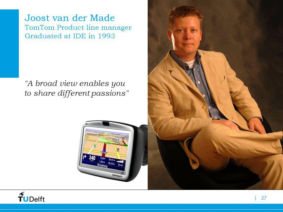 |27 Joost van der Made TomTom Product line manager Graduated at IDE in 1993 A broad view enables you to share different passions