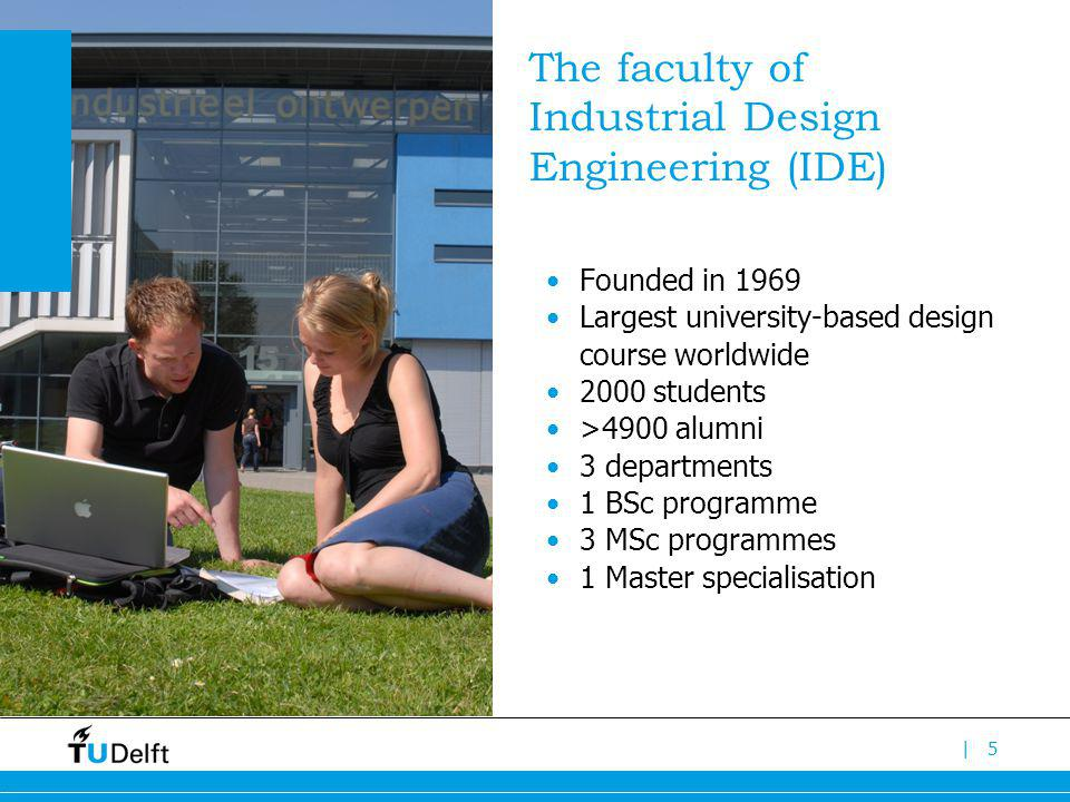 |5 The faculty of Industrial Design Engineering (IDE) Founded in 1969 Largest university-based design course worldwide 2000 students >4900 alumni 3 departments 1 BSc programme 3 MSc programmes 1 Master specialisation