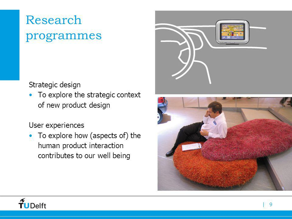 |9 Research programmes Strategic design To explore the strategic context of new product design User experiences To explore how (aspects of) the human product interaction contributes to our well being