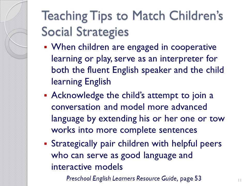 11 Teaching Tips to Match Childrens Social Strategies When children are engaged in cooperative learning or play, serve as an interpreter for both the fluent English speaker and the child learning English Acknowledge the childs attempt to join a conversation and model more advanced language by extending his or her one or tow works into more complete sentences Strategically pair children with helpful peers who can serve as good language and interactive models Preschool English Learners Resource Guide, page 53