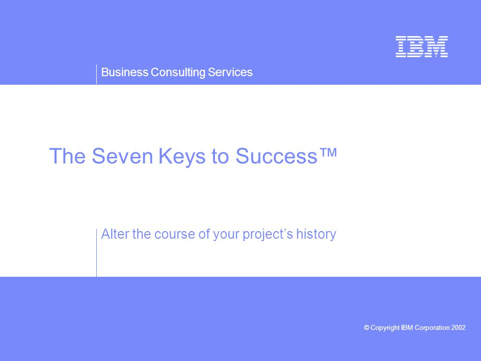 Business Consulting Services © Copyright IBM Corporation 2002 The Seven Keys to Success Alter the course of your projects history