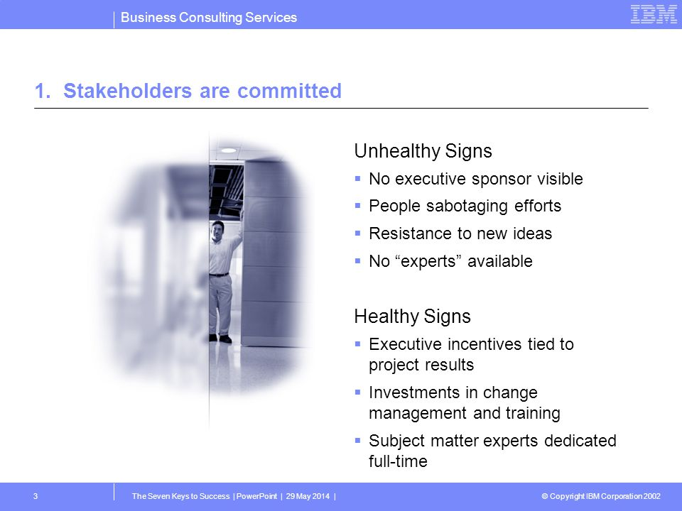 Business Consulting Services © Copyright IBM Corporation 2002 The Seven Keys to Success | PowerPoint | 29 May 2014 |4 2.Business benefits are realized Healthy Signs A compelling reason to implement The solution doesnt have to be fancy The difference can be measured Unhealthy Signs Why are we doing this.