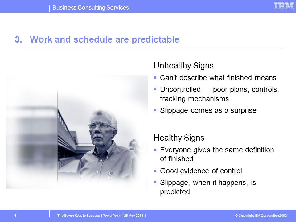 Business Consulting Services © Copyright IBM Corporation 2002 The Seven Keys to Success | PowerPoint | 29 May 2014 |5 3.Work and schedule are predicta