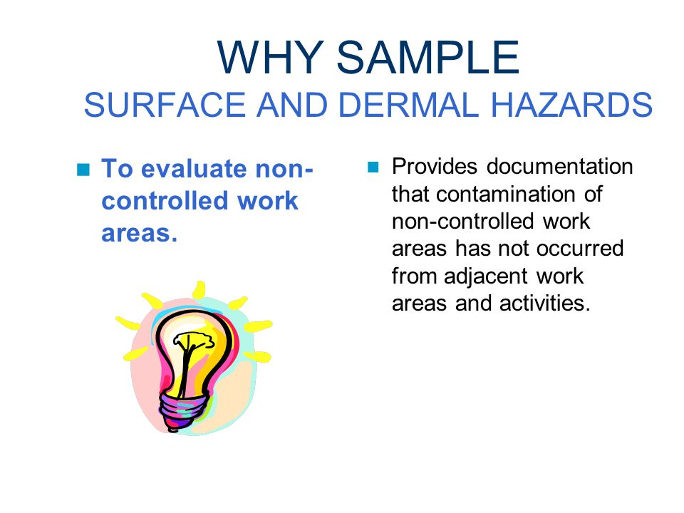 WHY SAMPLE SURFACE AND DERMAL HAZARDS To evaluate the effectiveness of decontamination procedures.