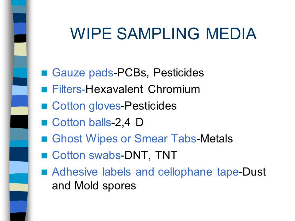 WIPE SAMPLING FOR CHEMICALS ON SURFACES Is a routine method involving the use of a filter media used dry or wetted with a liquid or solvent specified in the procedure.