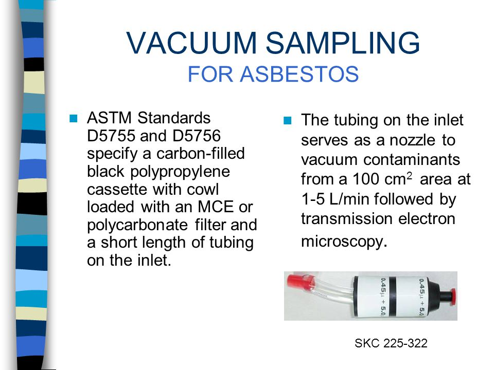 VACUUM SAMPLING FOR PESTICIDES AND METALS A 3-piece cassette loaded with an appropriate filter and a short length of tubing on the inlet acting as a nozzle is attached to a personal pump at flows of 2-3 L/min.* A template can be used to vacuum a consistently sized area for data comparison.