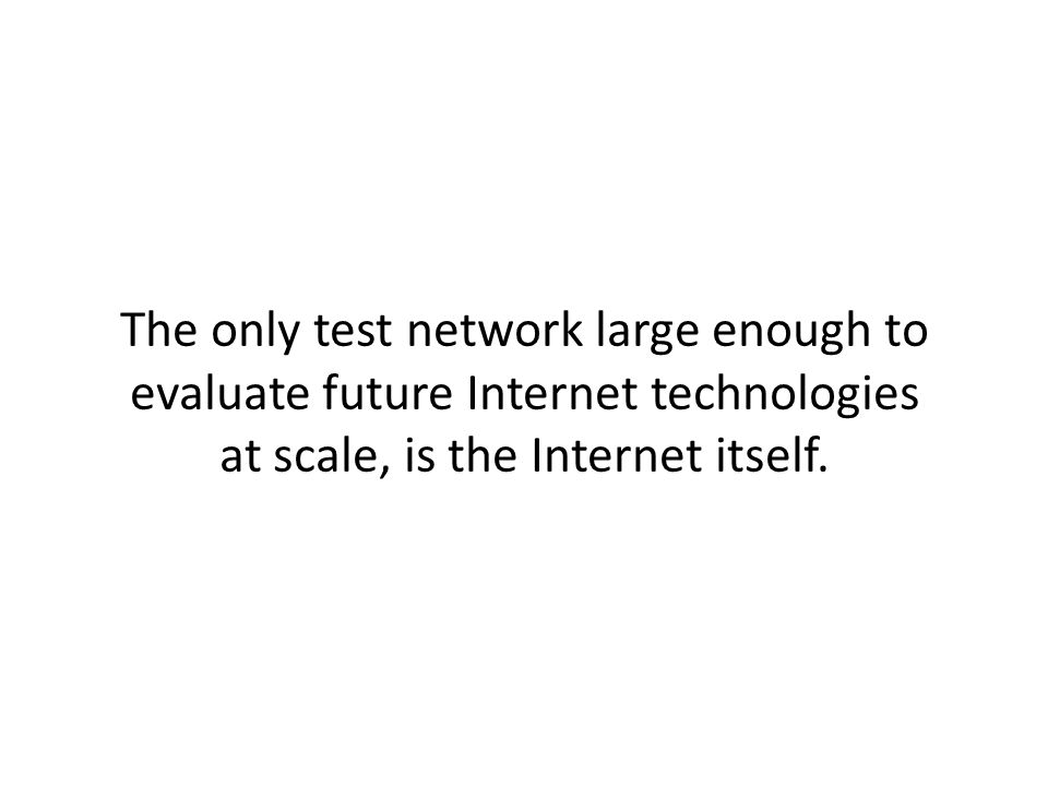 The only test network large enough to evaluate future Internet technologies at scale, is the Internet itself.