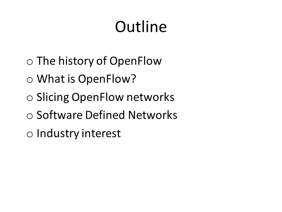 Outline o The history of OpenFlow o What is OpenFlow? o Slicing OpenFlow networks o Software Defined Networks o Industry interest