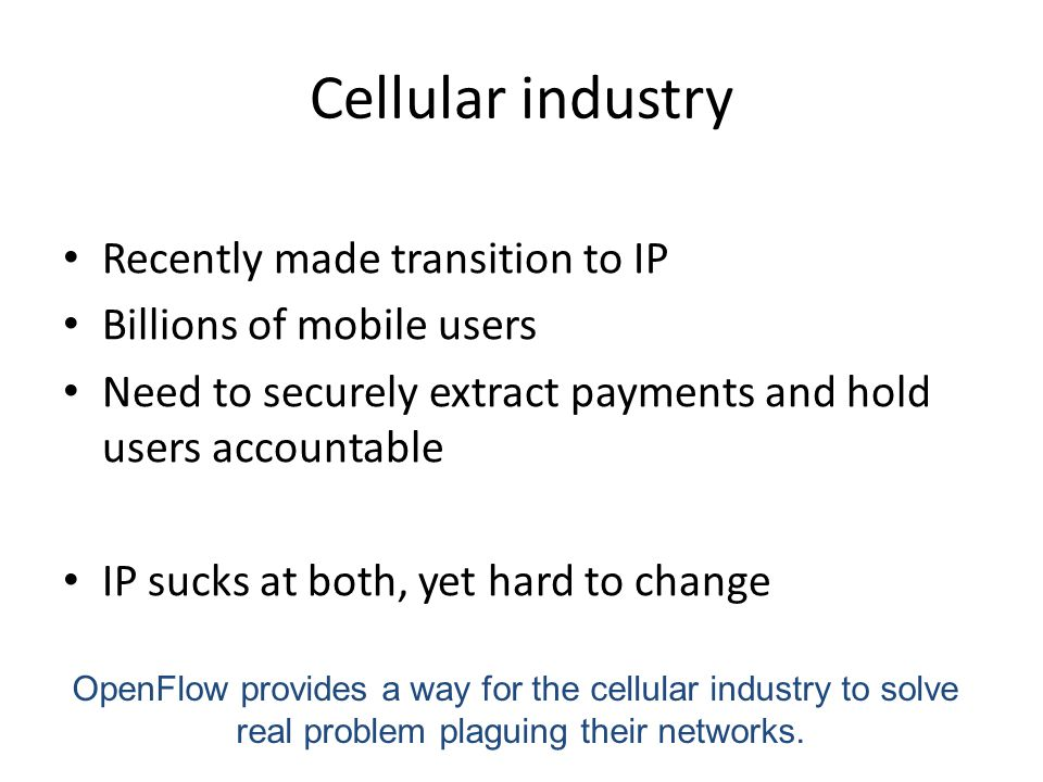 Cellular industry Recently made transition to IP Billions of mobile users Need to securely extract payments and hold users accountable IP sucks at both, yet hard to change OpenFlow provides a way for the cellular industry to solve real problem plaguing their networks.