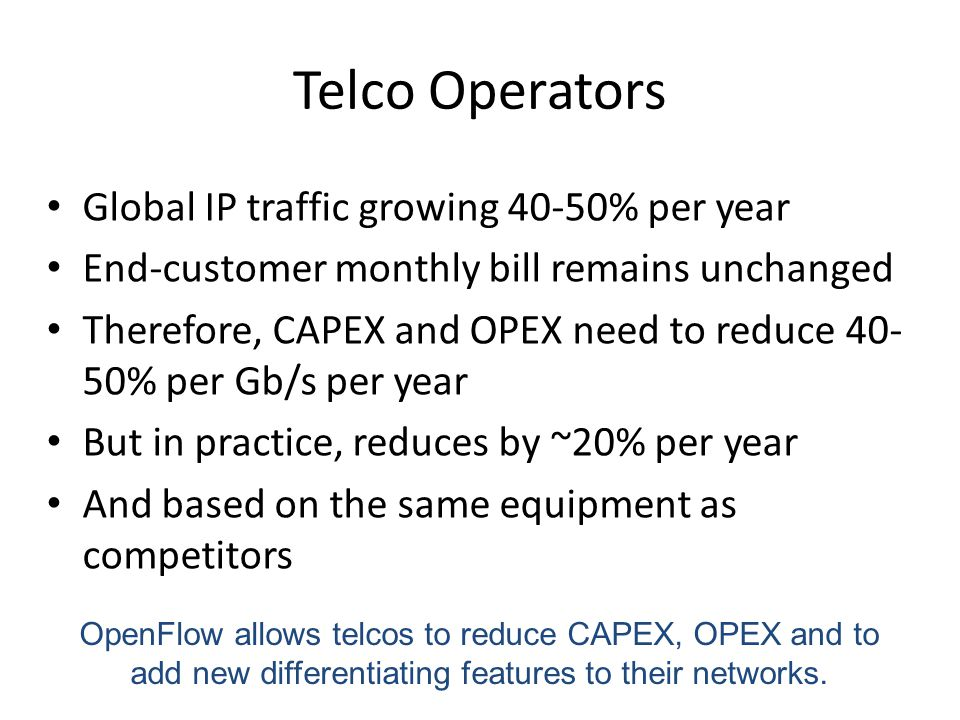 Telco Operators Global IP traffic growing 40-50% per year End-customer monthly bill remains unchanged Therefore, CAPEX and OPEX need to reduce 40- 50% per Gb/s per year But in practice, reduces by ~20% per year And based on the same equipment as competitors OpenFlow allows telcos to reduce CAPEX, OPEX and to add new differentiating features to their networks.