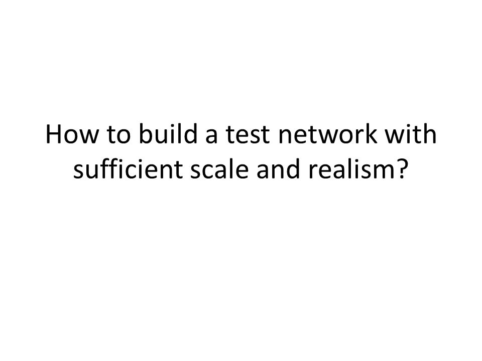 How to build a test network with sufficient scale and realism