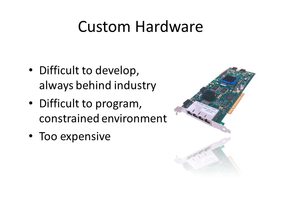 Difficult to develop, always behind industry Difficult to program, constrained environment Too expensive Custom Hardware