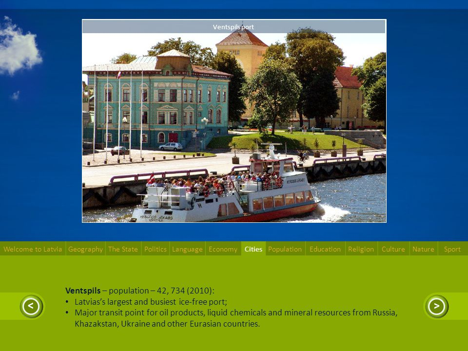 >< Ventspils – population – 42, 734 (2010): Latviass largest and busiest ice-free port; Major transit point for oil products, liquid chemicals and min
